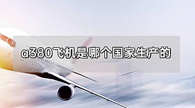 a380飞机是哪个国家生产的